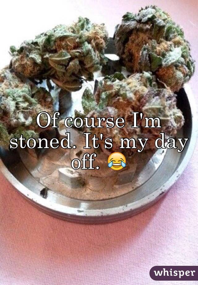Of course I'm stoned. It's my day off. 😂