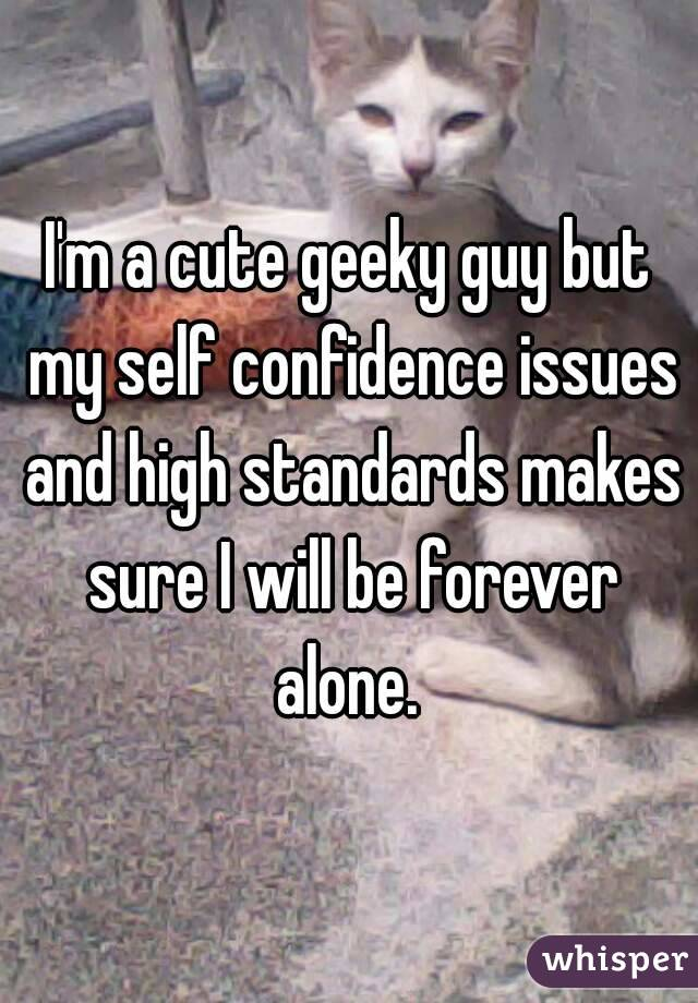 I'm a cute geeky guy but my self confidence issues and high standards makes sure I will be forever alone.