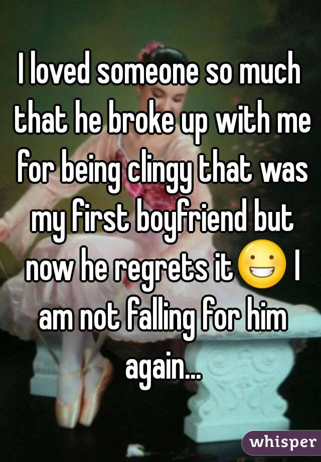 I loved someone so much that he broke up with me for being clingy that was my first boyfriend but now he regrets it😀 I am not falling for him again...