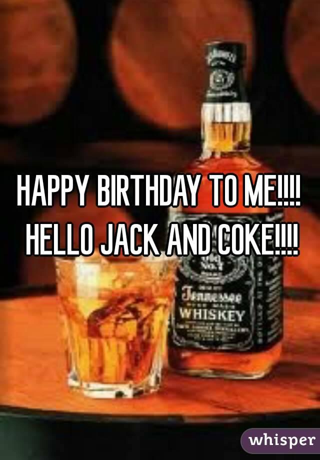 HAPPY BIRTHDAY TO ME!!!! HELLO JACK AND COKE!!!!