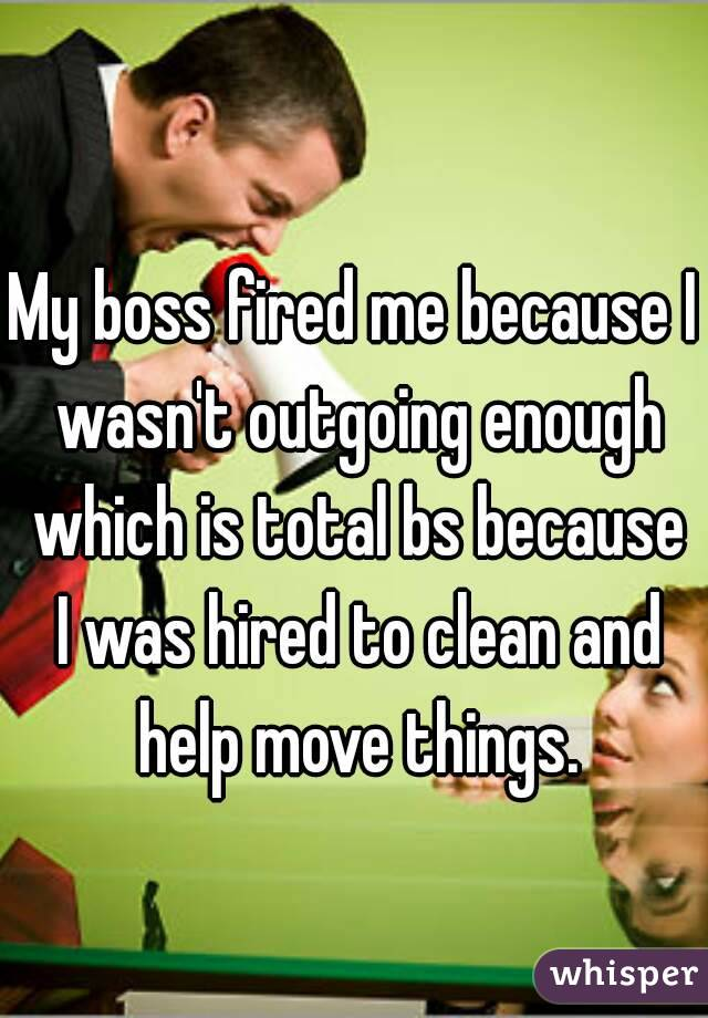 My boss fired me because I wasn't outgoing enough which is total bs because I was hired to clean and help move things.