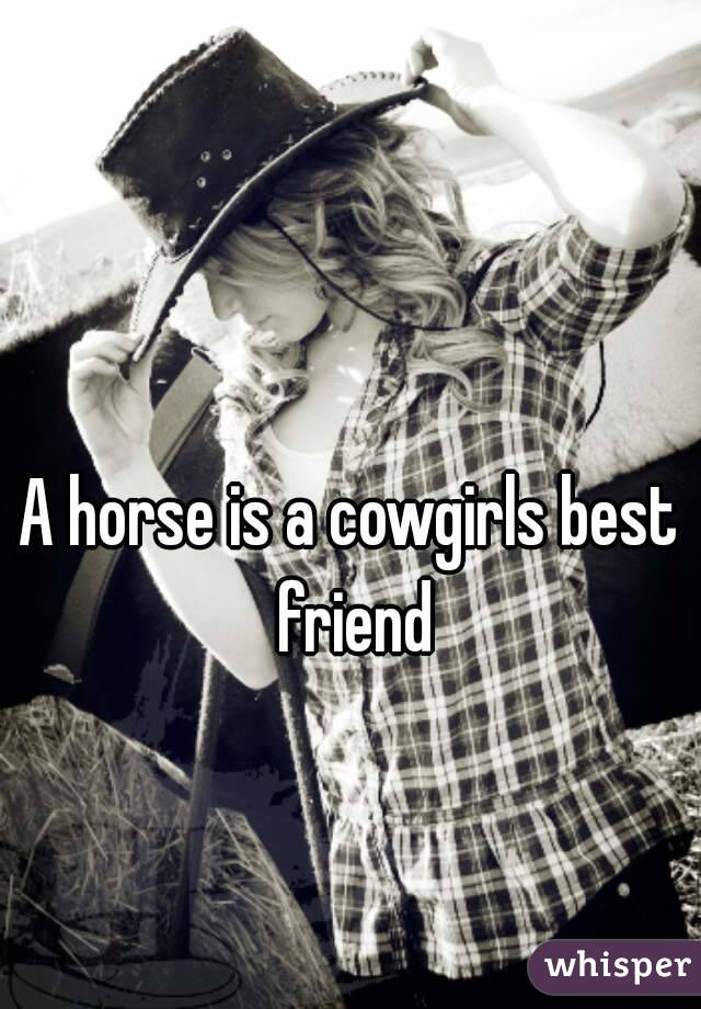 A horse is a cowgirls best friend