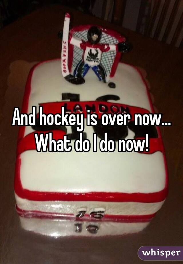 And hockey is over now... What do I do now!