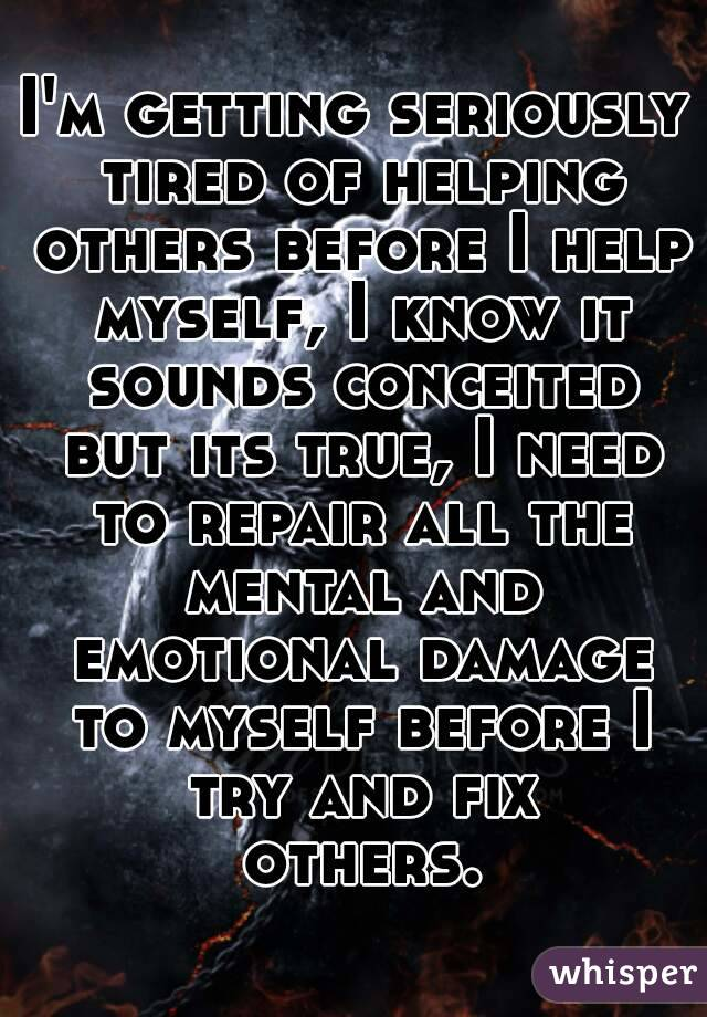 I'm getting seriously tired of helping others before I help myself, I know it sounds conceited but its true, I need to repair all the mental and emotional damage to myself before I try and fix others.