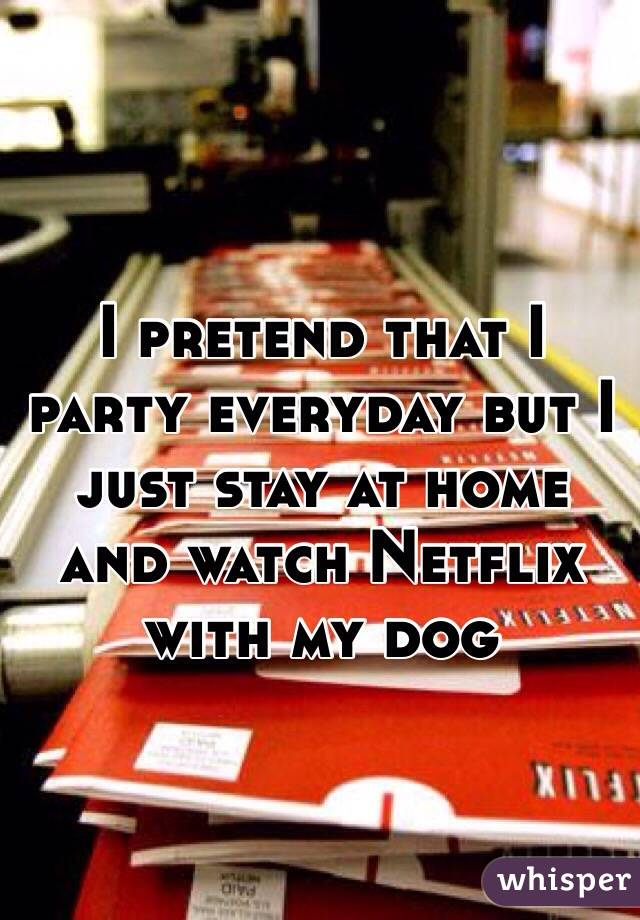 I pretend that I party everyday but I just stay at home and watch Netflix with my dog