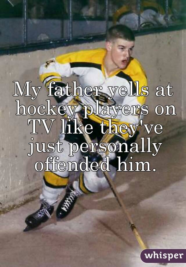 My father yells at hockey players on TV like they've just personally offended him.