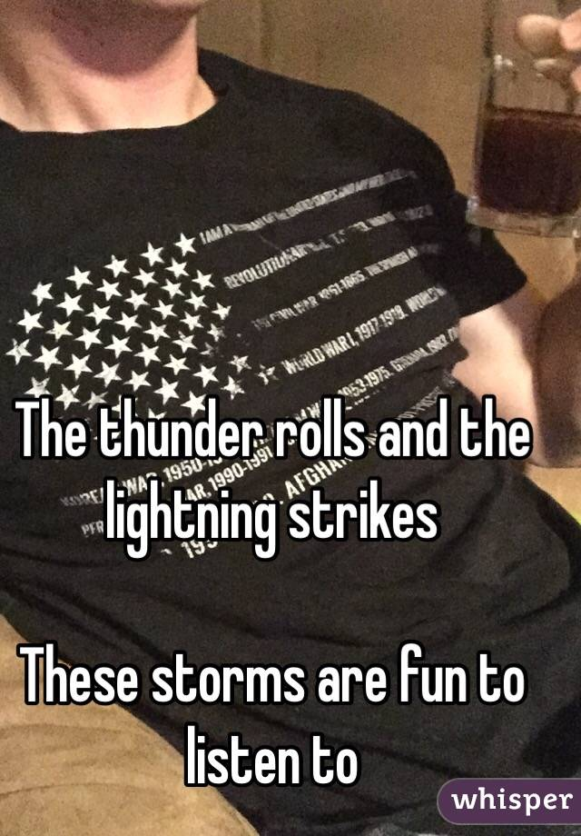 The thunder rolls and the lightning strikes   These storms are fun to listen to