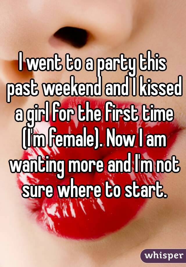 I went to a party this past weekend and I kissed a girl for the first time (I'm female). Now I am wanting more and I'm not sure where to start.