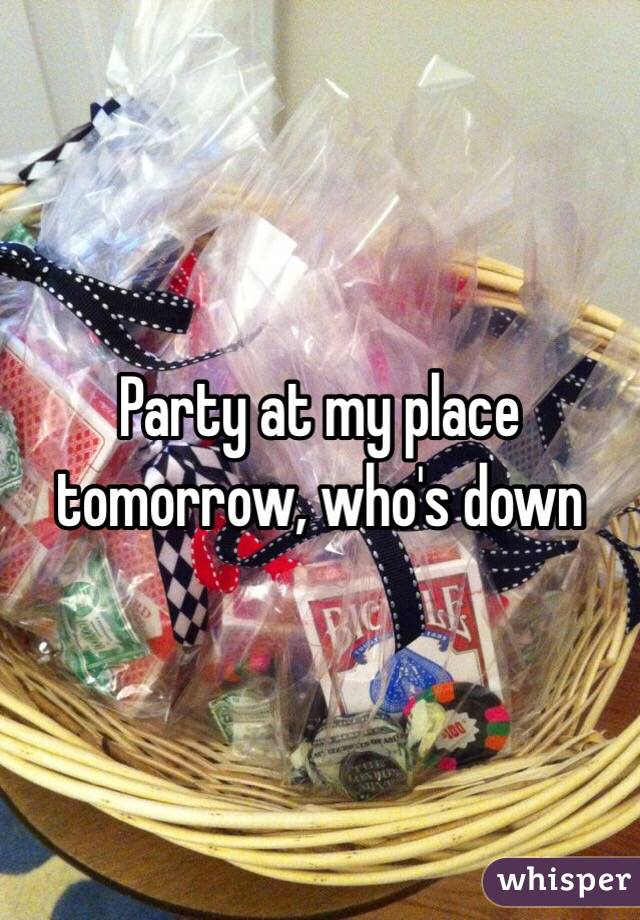 Party at my place tomorrow, who's down