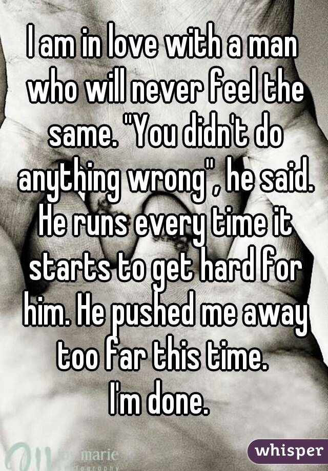I am in love with a man who will never feel the same. ''You didn't do anything wrong'', he said. He runs every time it starts to get hard for him. He pushed me away too far this time.  I'm done.