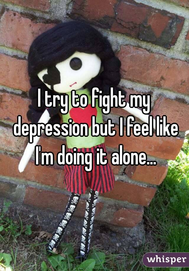 I try to fight my depression but I feel like I'm doing it alone...