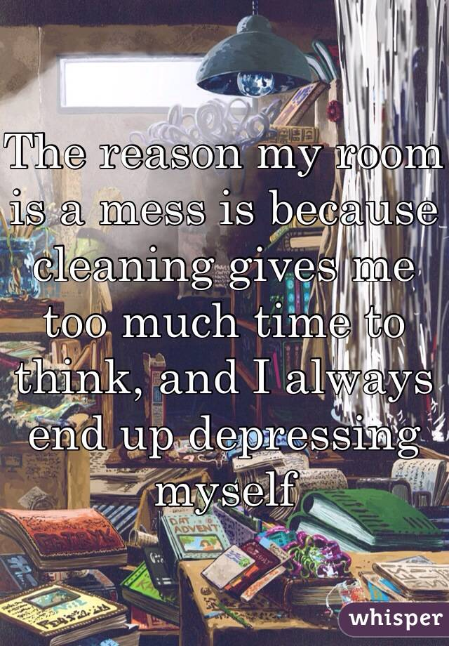The reason my room is a mess is because cleaning gives me too much time to think, and I always end up depressing myself