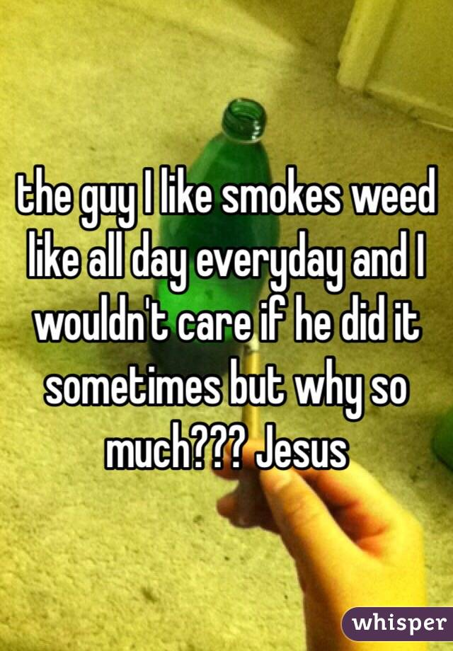 the guy I like smokes weed like all day everyday and I wouldn't care if he did it sometimes but why so much??? Jesus