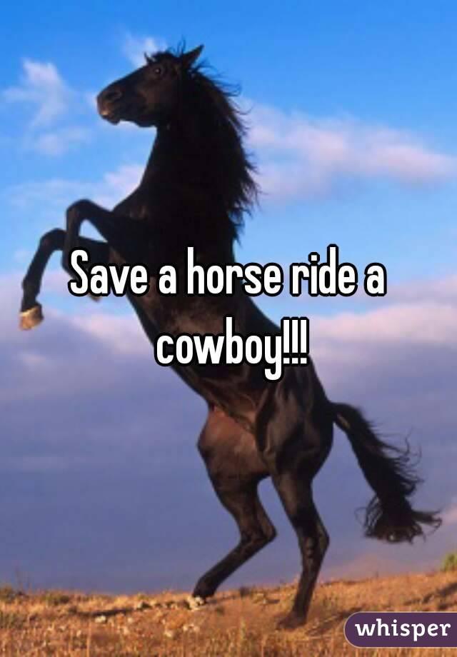 Save a horse ride a cowboy!!!