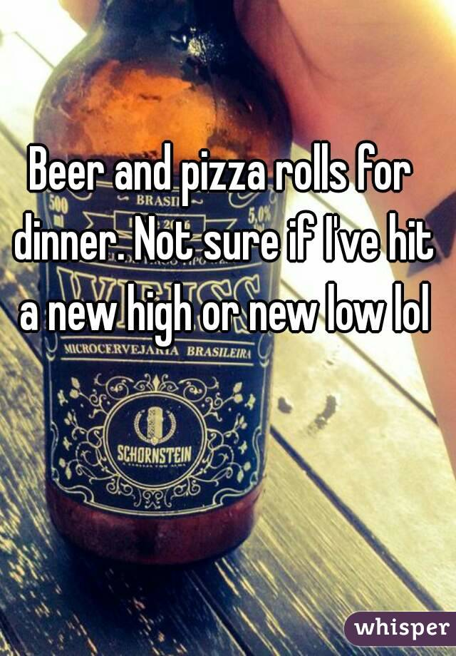 Beer and pizza rolls for dinner. Not sure if I've hit a new high or new low lol