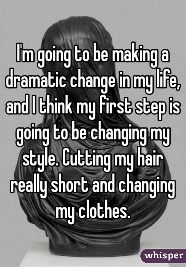 I'm going to be making a dramatic change in my life, and I think my first step is going to be changing my style. Cutting my hair really short and changing my clothes.