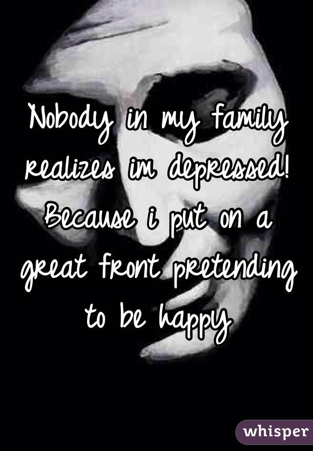 Nobody in my family realizes im depressed! Because i put on a great front pretending to be happy