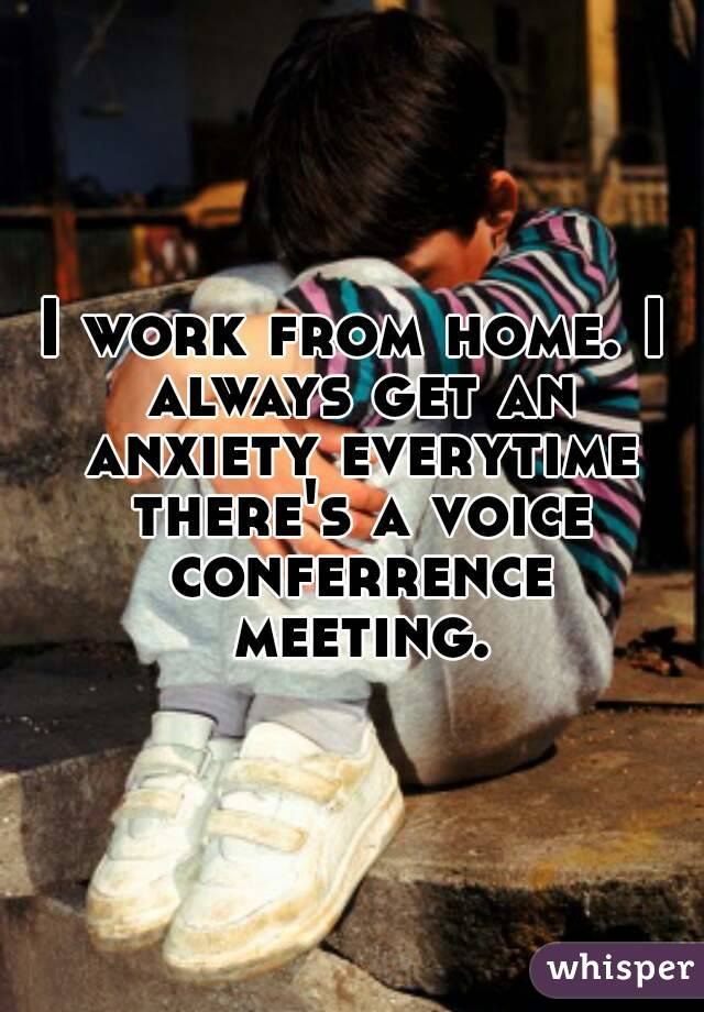 I work from home. I always get an anxiety everytime there's a voice conferrence meeting.