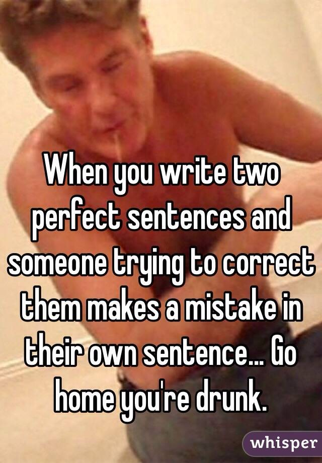 When you write two perfect sentences and someone trying to correct them makes a mistake in their own sentence... Go home you're drunk.