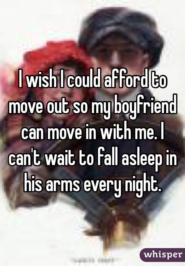 I wish I could afford to move out so my boyfriend can move in with me. I can't wait to fall asleep in his arms every night.