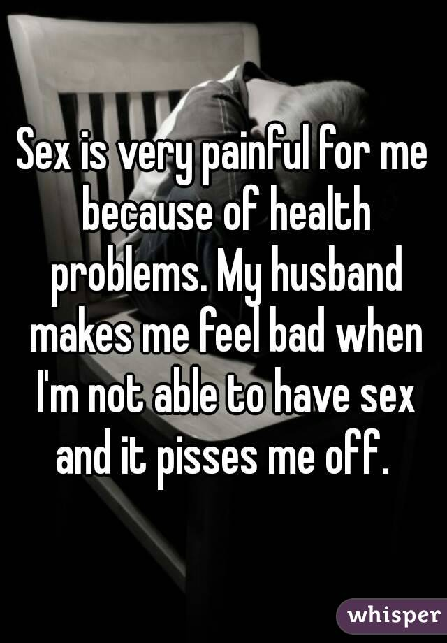 Sex is very painful for me because of health problems. My husband makes me feel bad when I'm not able to have sex and it pisses me off.