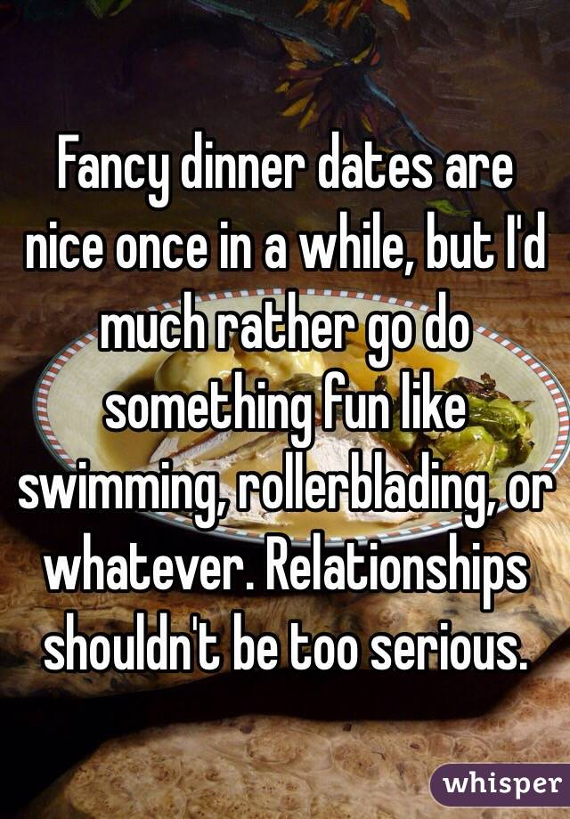 Fancy dinner dates are nice once in a while, but I'd much rather go do something fun like swimming, rollerblading, or whatever. Relationships shouldn't be too serious.