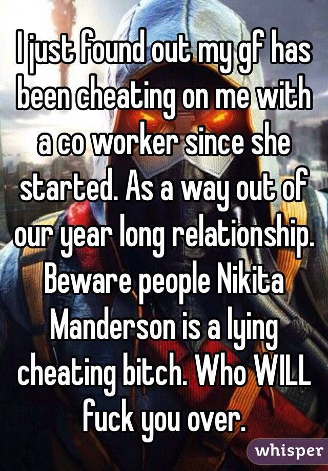 I just found out my gf has been cheating on me with a co worker since she started. As a way out of our year long relationship. Beware people Nikita Manderson is a lying cheating bitch. Who WILL fuck you over.