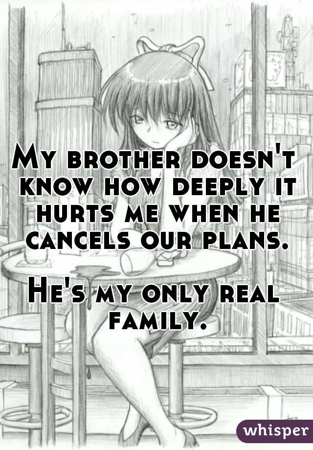 My brother doesn't know how deeply it hurts me when he cancels our plans.  He's my only real family.