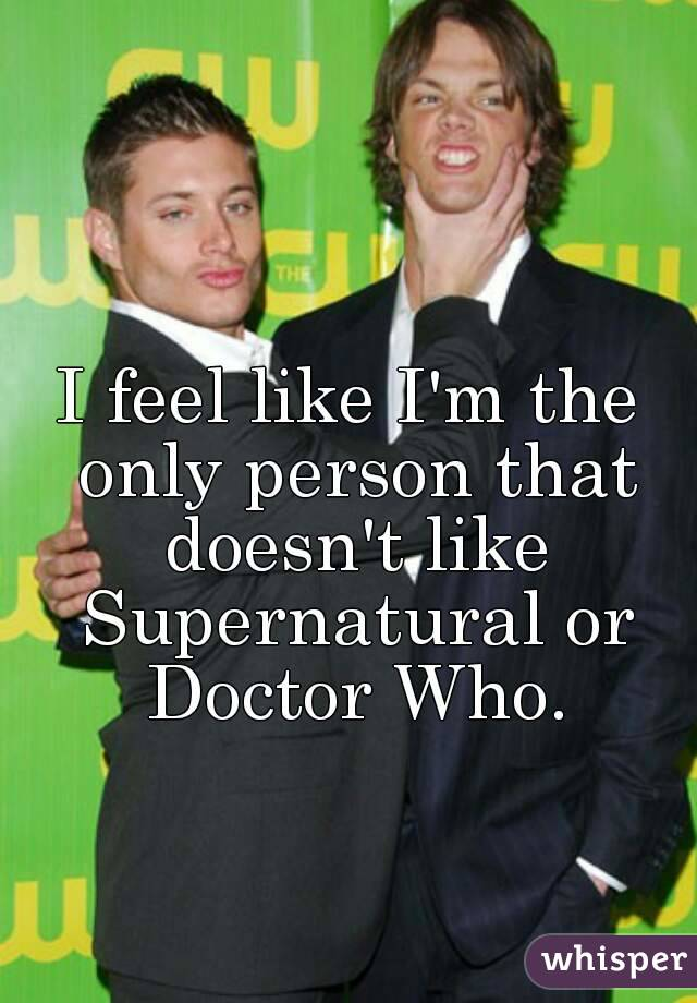 I feel like I'm the only person that doesn't like Supernatural or Doctor Who.