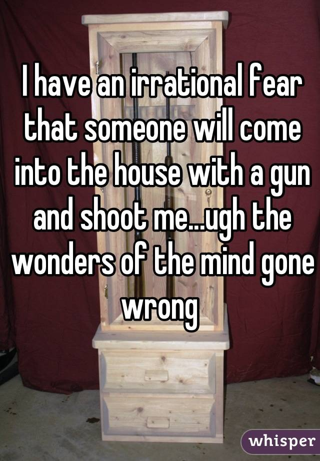 I have an irrational fear that someone will come into the house with a gun and shoot me...ugh the wonders of the mind gone wrong