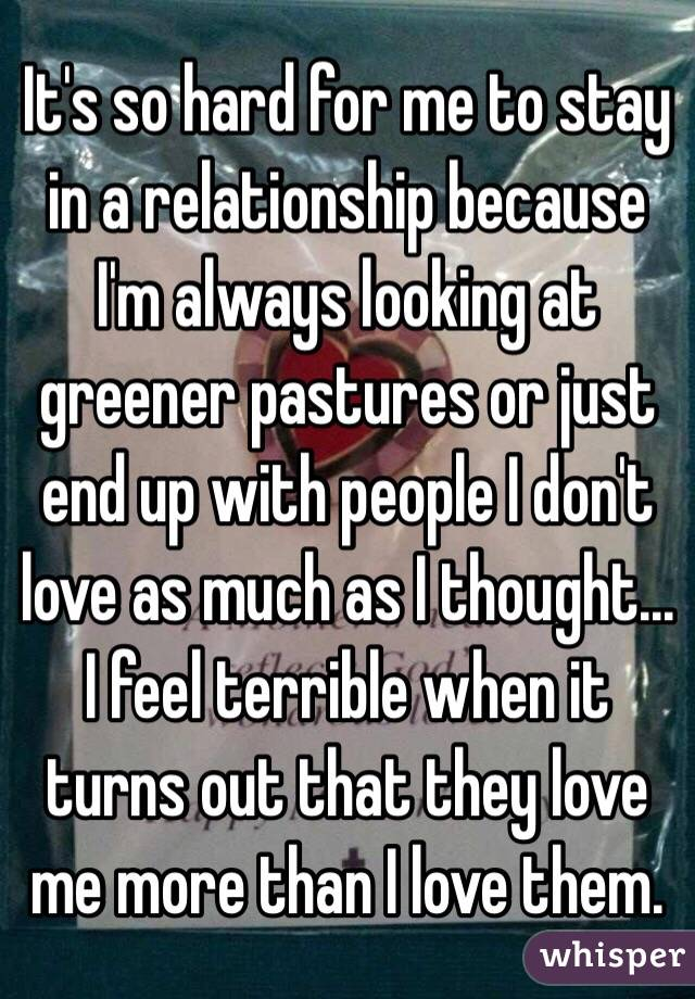 It's so hard for me to stay in a relationship because I'm always looking at greener pastures or just end up with people I don't love as much as I thought... I feel terrible when it turns out that they love me more than I love them.