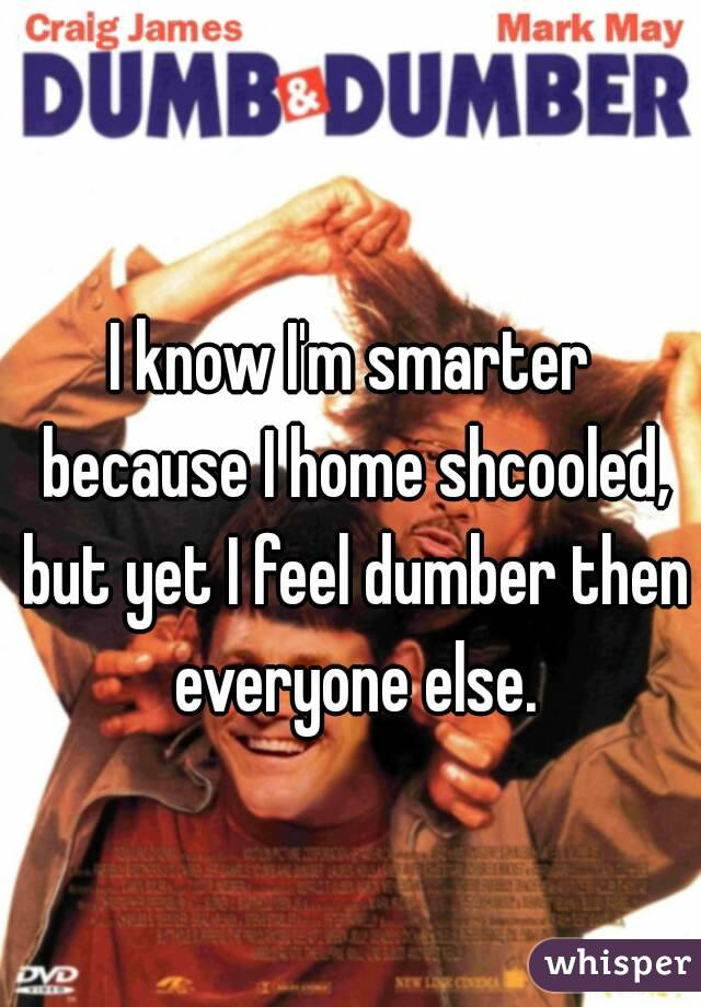 I know I'm smarter because I home shcooled, but yet I feel dumber then everyone else.