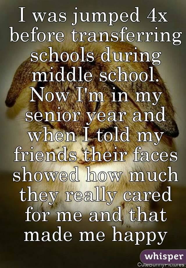 I was jumped 4x before transferring schools during middle school. Now I'm in my senior year and when I told my friends their faces showed how much they really cared for me and that made me happy
