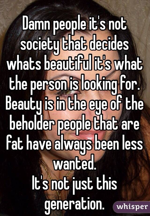 Damn people it's not society that decides whats beautiful it's what the person is looking for. Beauty is in the eye of the beholder people that are fat have always been less wanted. It's not just this generation.