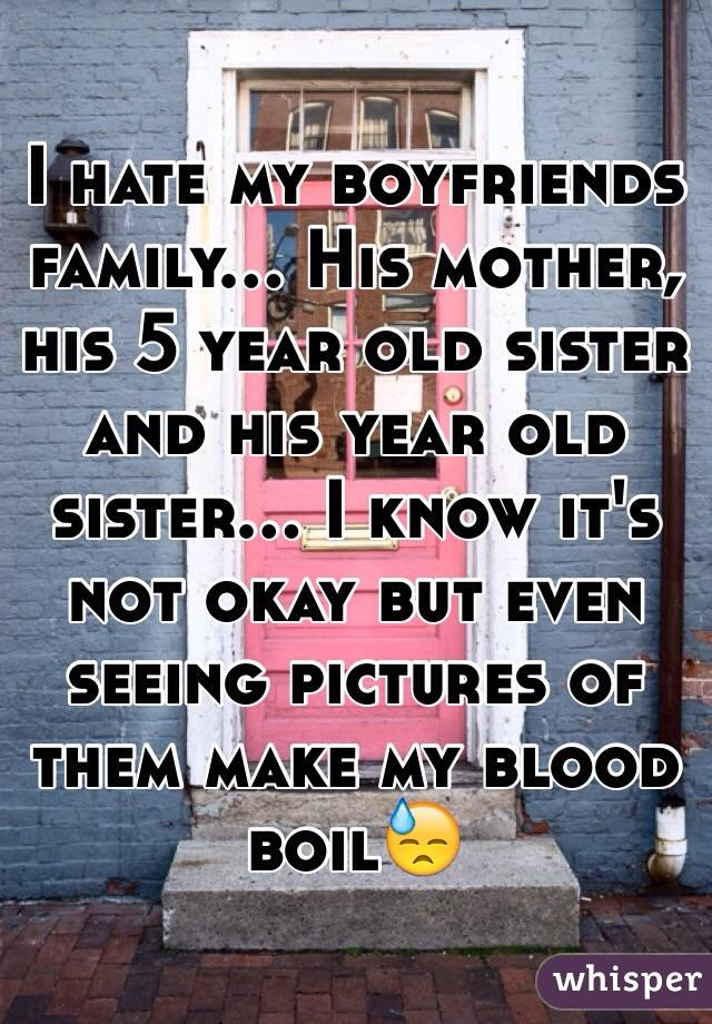I hate my boyfriends family... His mother, his 5 year old sister and his year old sister... I know it's not okay but even seeing pictures of them make my blood boil😓