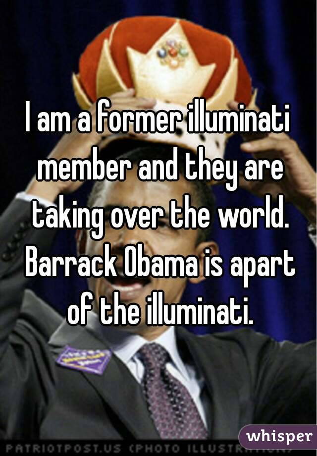 I am a former illuminati member and they are taking over the world. Barrack Obama is apart of the illuminati.