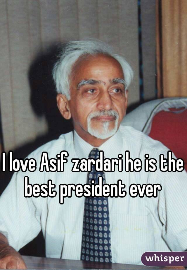 I love Asif zardari he is the best president ever