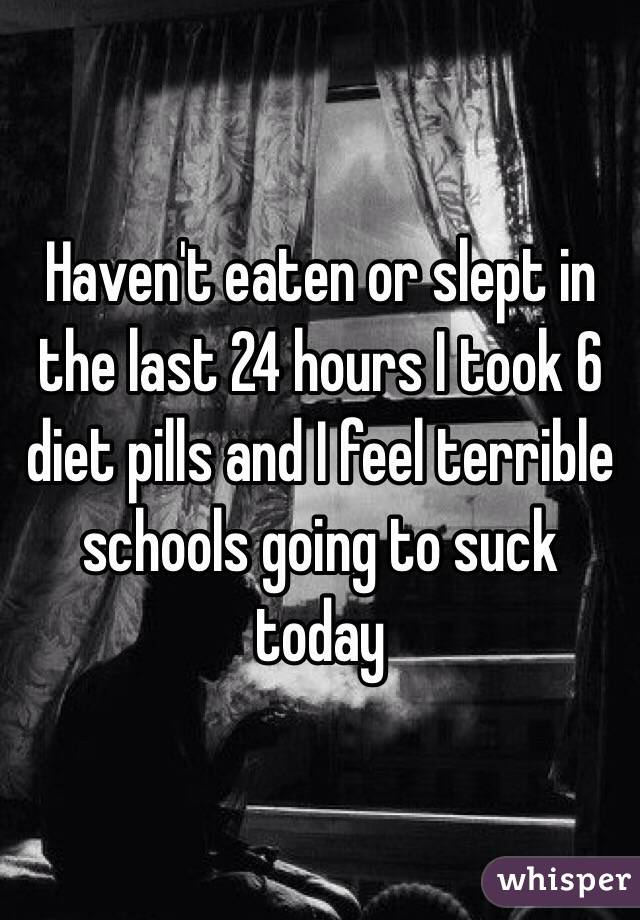 Haven't eaten or slept in the last 24 hours I took 6 diet pills and I feel terrible schools going to suck today