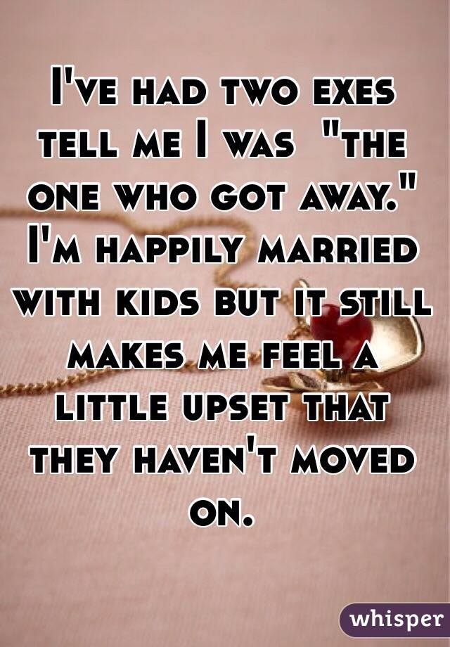 """I've had two exes tell me I was  """"the one who got away."""" I'm happily married with kids but it still makes me feel a little upset that they haven't moved on."""