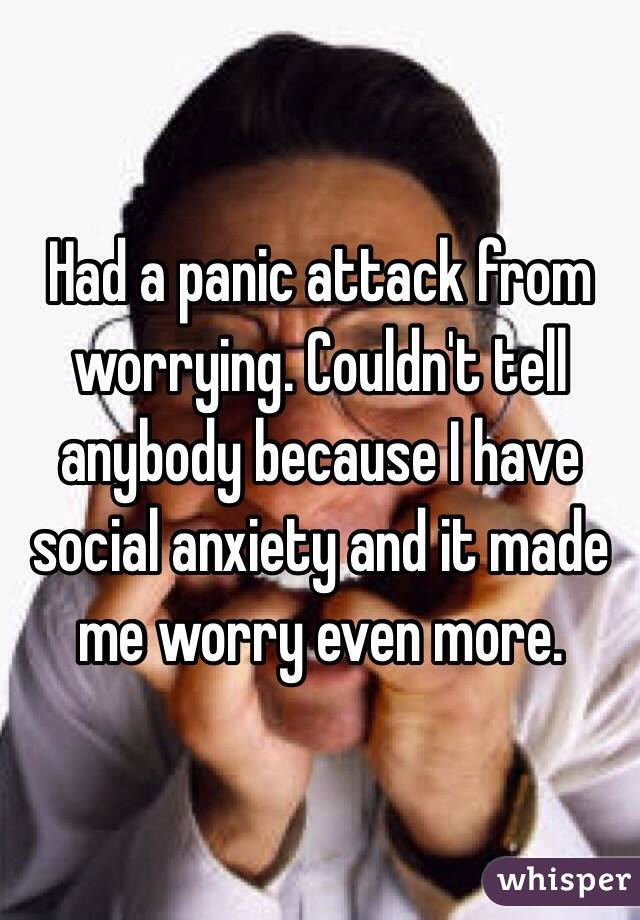 Had a panic attack from worrying. Couldn't tell anybody because I have social anxiety and it made me worry even more.