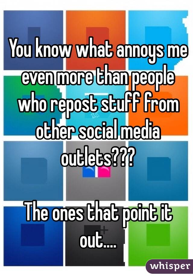 You know what annoys me even more than people who repost stuff from other social media outlets???  The ones that point it out....
