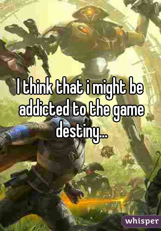 I think that i might be addicted to the game destiny...