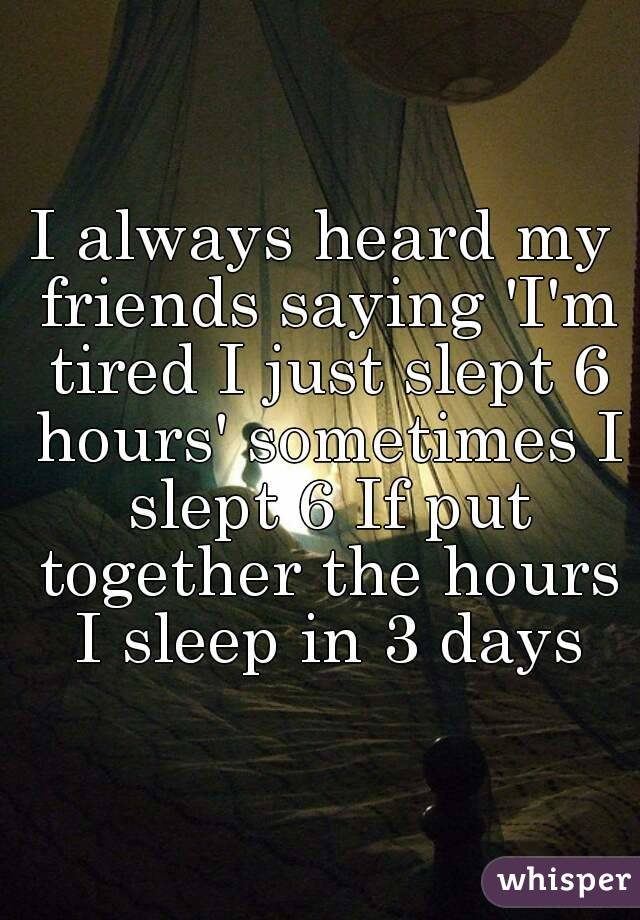 I always heard my friends saying 'I'm tired I just slept 6 hours' sometimes I slept 6 If put together the hours I sleep in 3 days