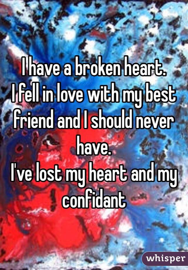 I have a broken heart. I fell in love with my best friend and I should never have.  I've lost my heart and my confidant