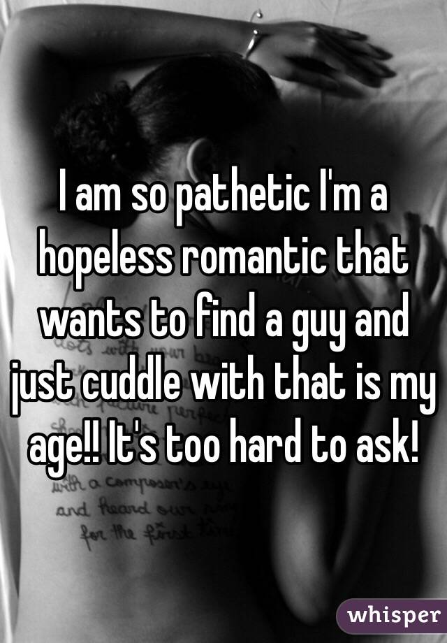 I am so pathetic I'm a hopeless romantic that wants to find a guy and just cuddle with that is my age!! It's too hard to ask!