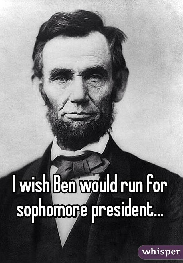 I wish Ben would run for sophomore president...