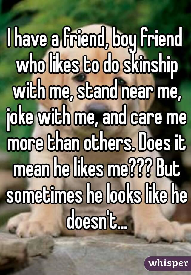 I have a friend, boy friend who likes to do skinship with me, stand near me, joke with me, and care me more than others. Does it mean he likes me??? But sometimes he looks like he doesn't...