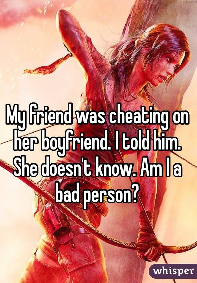 My friend was cheating on her boyfriend. I told him. She doesn't know. Am I a bad person?