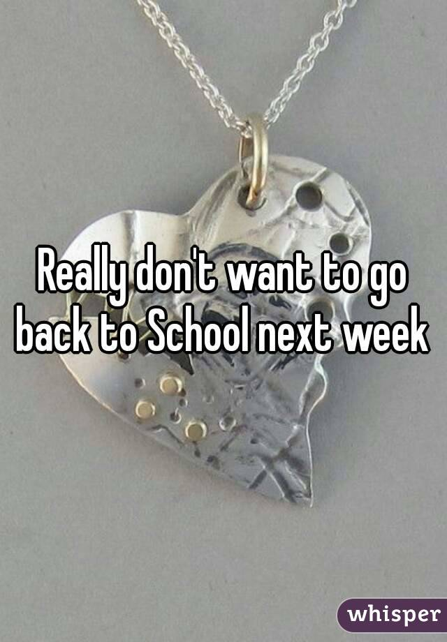 Really don't want to go back to School next week