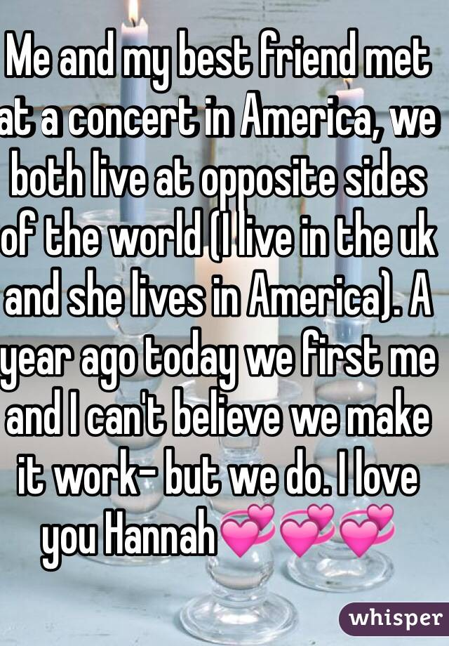 Me and my best friend met at a concert in America, we both live at opposite sides of the world (I live in the uk and she lives in America). A year ago today we first me and I can't believe we make it work- but we do. I love you Hannah💞💞💞